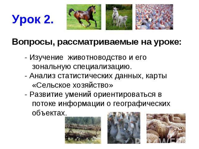 Урок 2. Вопросы, рассматриваемые на уроке:- Изучение животноводство и его зональную специализацию.- Анализ статистических данных, карты «Сельское хозяйство»- Развитие умений ориентироваться в потоке информации о географических объектах.