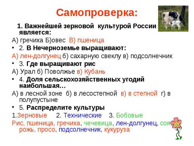 Самопроверка: 1. Важнейшей зерновой культурой России является:А) гречиха Б)овес В) пшеница2. В Нечерноземье выращивают:А) лен-долгунец б) сахарную свеклу в) подсолнечник3. Где выращивают рисА) Урал б) Поволжье в) Кубань4. Доля сельскохозяйственных у…