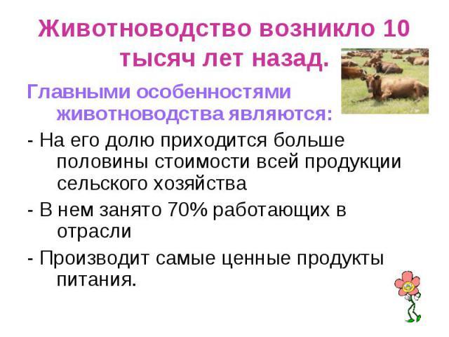 Животноводство возникло 10 тысяч лет назад. Главными особенностями животноводства являются:- На его долю приходится больше половины стоимости всей продукции сельского хозяйства- В нем занято 70% работающих в отрасли- Производит самые ценные продукты…