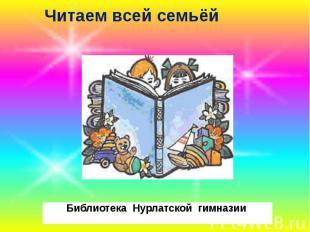 Читаем всей семьёй Библиотека Нурлатской гимназии