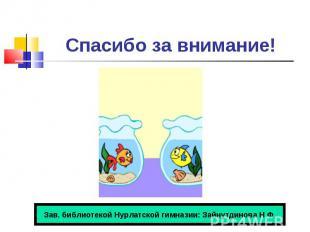 Спасибо за внимание! Зав. библиотекой Нурлатской гимназии: Зайнутдинова Н.Ф.