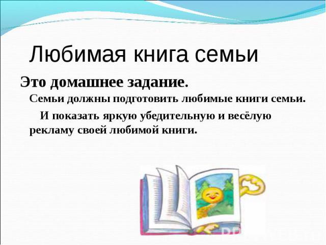 Любимая книга семьи Это домашнее задание. Семьи должны подготовить любимые книги семьи. И показать яркую убедительную и весёлую рекламу своей любимой книги.