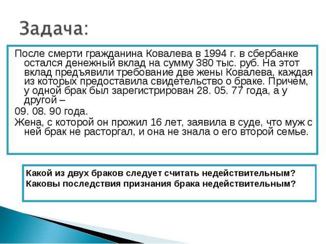 Задача: После смерти гражданина Ковалева в 1994 г. в сбербанке остался денежный вклад на сумму 380 тыс. руб. На этот вклад предъявили требование две жены Ковалева, каждая из которых предоставила свидетельство о браке. Причем, у одной брак был зареги…