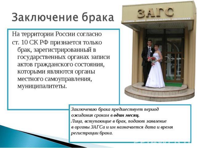 Заключение брака На территории России согласно ст. 10 СК РФ признается только брак, зарегистрированный в государственных органах записи актов гражданского состояния, которыми являются органы местного самоуправления, муниципалитеты.Заключению брака п…
