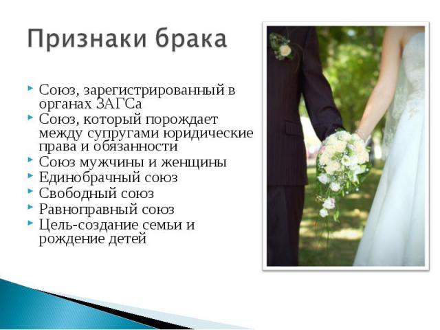 Признаки брака Союз, зарегистрированный в органах ЗАГСаСоюз, который порождает между супругами юридические права и обязанностиСоюз мужчины и женщиныЕдинобрачный союзСвободный союзРавноправный союзЦель-создание семьи и рождение детей