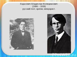 Ходасевич Владислав Фелицианович (1886 – 1939)русский поэт, критик, мемуарист.