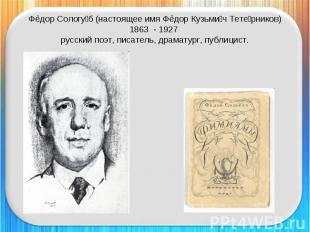 Фёдор Сологуб (настоящее имя Фёдор Кузьмич Тетерников)1863 - 1927 русский поэт,
