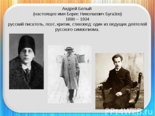 Андрей Белый (настоящее имя Борис Николаевич Бугаев)1880 – 1934русский писатель,