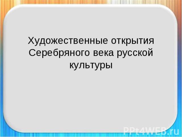 Художественные открытия Серебряного века русской культуры