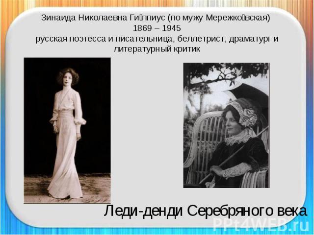 Зинаида Николаевна Гиппиус (по мужу Мережковская) 1869 – 1945русская поэтесса и писательница, беллетрист, драматург и литературный критик Леди-денди Серебряного века