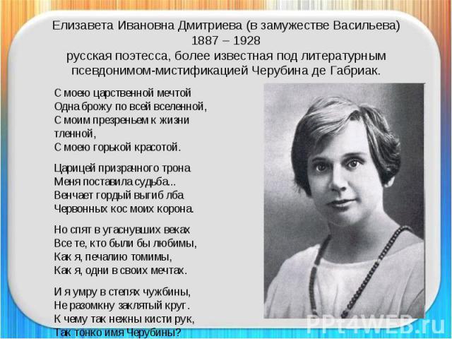 Елизавета Ивановна Дмитриева (в замужестве Васильева)1887 – 1928русская поэтесса, более известная под литературным псевдонимом-мистификацией Черубина де Габриак. С моею царственной мечтойОдна брожу по всей вселенной,С моим презреньем к жизни тленной…