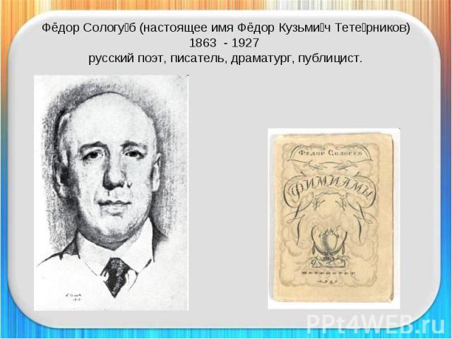 Фёдор Сологуб (настоящее имя Фёдор Кузьмич Тетерников)1863 - 1927 русский поэт, писатель, драматург, публицист.