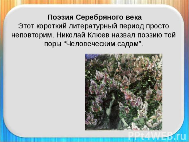 """Поэзия Серебряного векаЭтот короткий литературный период просто неповторим. Николай Клюев назвал поэзию той поры """"Человеческим садом""""."""