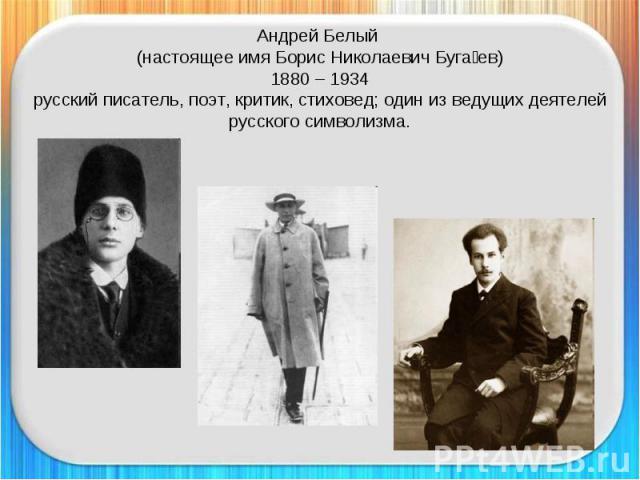 Андрей Белый (настоящее имя Борис Николаевич Бугаев)1880 – 1934русский писатель, поэт, критик, стиховед; один из ведущих деятелей русского символизма.