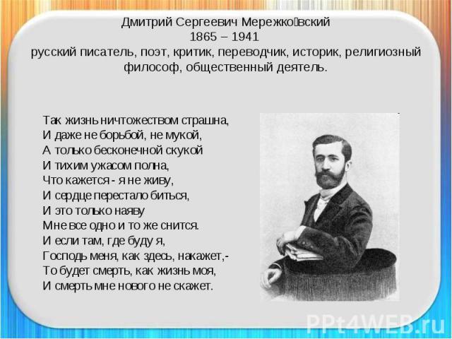 Дмитрий Сергеевич Мережковский1865 – 1941 русский писатель, поэт, критик, переводчик, историк, религиозный философ, общественный деятель. Так жизнь ничтожеством страшна,И даже не борьбой, не мукой,А только бесконечной скукойИ тихим ужасом полна,Что …