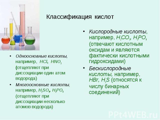 Классификация кислот Одноосновные кислоты, например, HCl, HNO3 (отщепляют при диссоциации один атом водорода)Многоосновные кислоты, например, H2SO4, H3PO4 (отщепляют при диссоциации несколько атомов водорода)Кислородные кислоты, например, H2CO3, H3P…