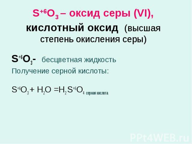 S+6O3 – оксид серы (VI), кислотный оксид (высшая степень окисления серы) S+6O3- бесцветная жидкостьПолучение серной кислоты:S+6O3 + Н2О =Н2 S+6O4 серная кислота