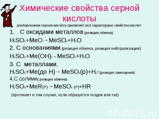 Химические свойства серной кислотыразбавленная серная кислота проявляет все характерные свойства кислот: С оксидами металлов.(реакция обмена)Н2SO4+MeO→MeSO4+H2O2. С основаниями.(реакция обмена, реакция нейтрализации)Н2SO4+Me(OН)n→MeSO4+H2O3. С метал…