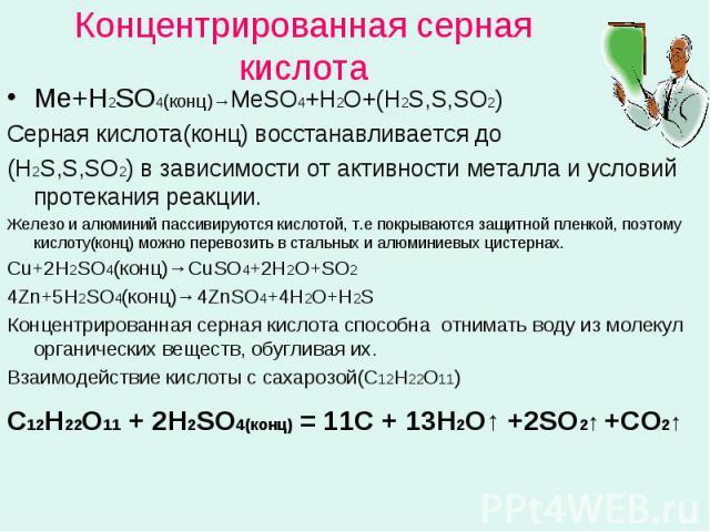 Концентрированная серная кислота Ме+Н2SO4(кoнц)→МеSO4+H2O+(Н2S,S,SO2)Серная кислота(конц) восстанавливается до(Н2S,S,SO2) в зависимости от активности металла и условий протекания реакции.Железо и алюминий пассивируются кислотой, т.е покрываются защи…