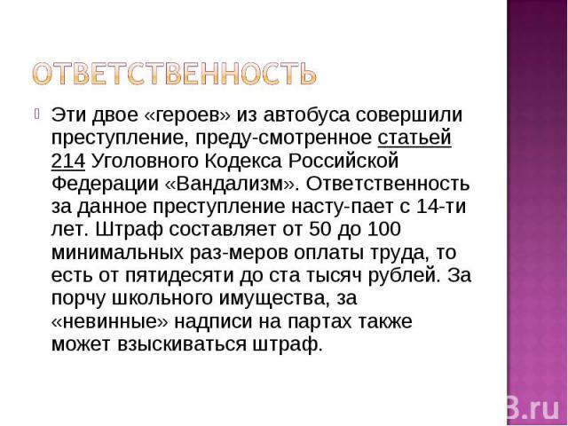 Ответственность Эти двое «героев» из автобуса совершили преступление, предусмотренное статьей 214 Уголовного Кодекса Российской Федерации «Вандализм». Ответственность за данное преступление наступает с 14-ти лет. Штраф составляет от 50 до 100 минима…