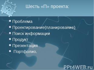 Шесть «П» проекта: ПроблемаПроектирование(планирование)Поиск информацииПродуктПр