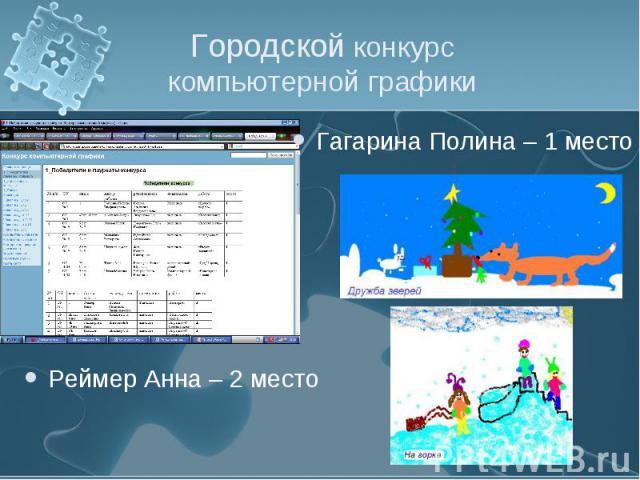 Городской конкурс компьютерной графики Гагарина Полина – 1 местоРеймер Анна – 2 место