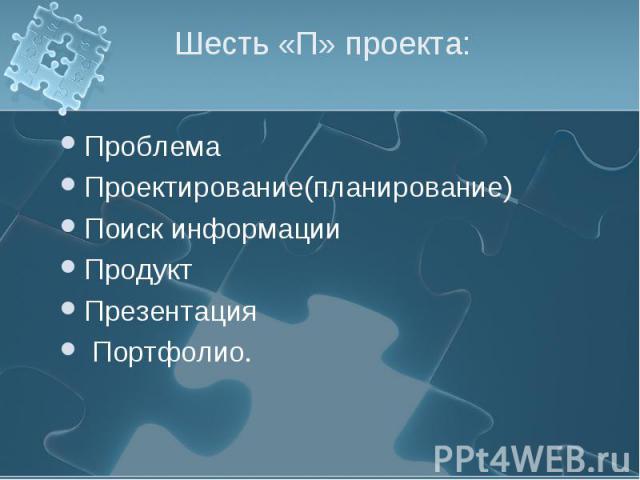 Шесть «П» проекта: ПроблемаПроектирование(планирование)Поиск информацииПродуктПрезентация Портфолио.