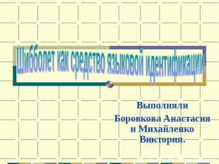Шибболет как средство языковой идентификации ВыполнялиБоровкова Анастасия и Миха