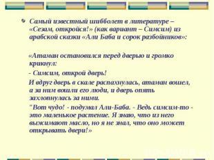 Самый известный шибболет в литературе – «Сезам, откройся!» (как вариант – Симсим
