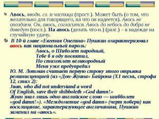 Авось, вводн. сл. и частица (прост.). Может быть (о том, что желательно для гово