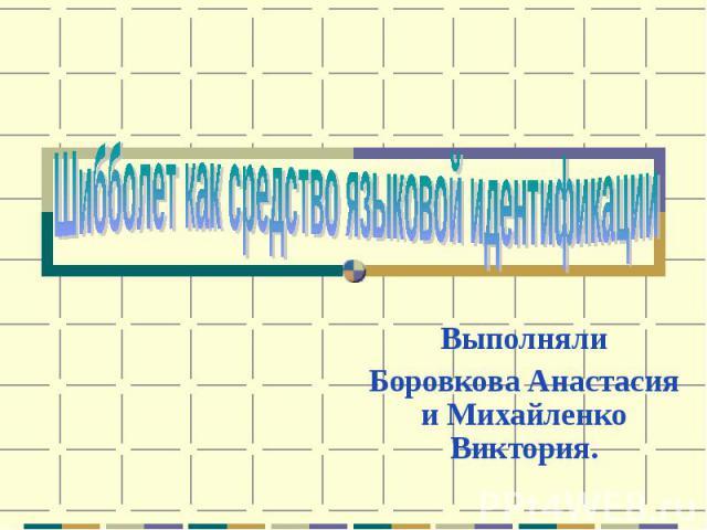 Шибболет как средство языковой идентификации ВыполнялиБоровкова Анастасия и Михайленко Виктория.