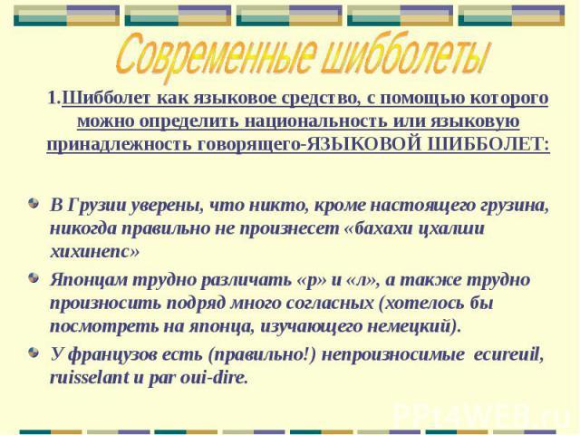 1.Шибболет как языковое средство, с помощью которого можно определить национальность или языковую принадлежность говорящего-ЯЗЫКОВОЙ ШИББОЛЕТ: В Грузии уверены, что никто, кроме настоящего грузина, никогда правильно не произнесет «бахахи цхалши хихи…
