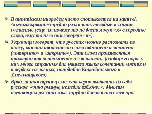 В английском инородец часто спотыкается на squirrel.Англоговорящим трудно различать твердые и мягкие согласные (еще им почему-то не дается звук «х» в середине слова, вместо него они говорят «к»).Украинцы говорят, что русских можно распознать по тому…