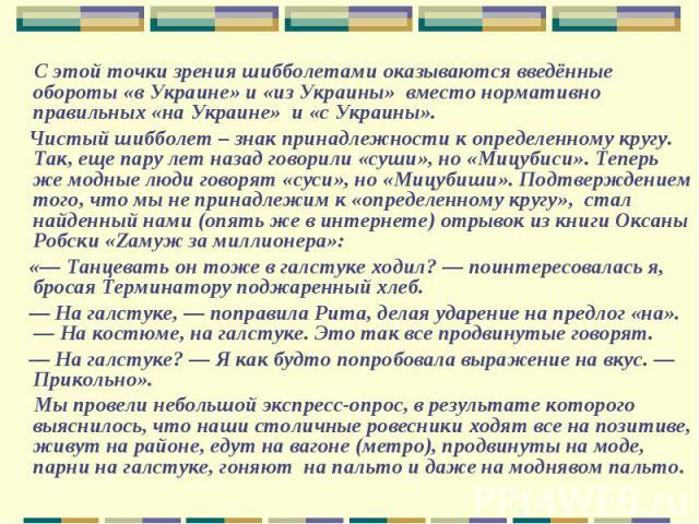 С этой точки зрения шибболетами оказываются введённые обороты «в Украине» и «из Украины» вместо нормативно правильных «на Украине» и «с Украины». Чистый шибболет – знак принадлежности к определенному кругу. Так, еще пару лет назад говорили «суши», н…