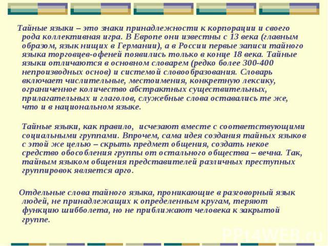 Тайные языки – это знаки принадлежности к корпорации и своего рода коллективная игра. В Европе они известны с 13 века (главным образом, язык нищих в Германии), а в России первые записи тайного языка торговцев-офеней появились только в конце 18 века.…