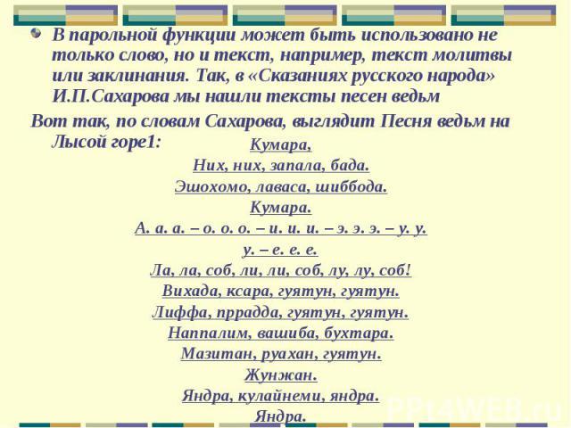 В парольной функции может быть использовано не только слово, но и текст, например, текст молитвы или заклинания. Так, в «Сказаниях русского народа» И.П.Сахарова мы нашли тексты песен ведьм Вот так, по словам Сахарова, выглядит Песня ведьм на Лысой г…
