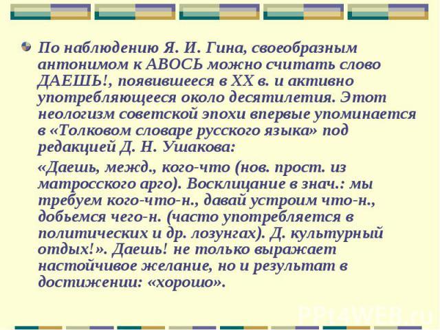 По наблюдению Я.И.Гина, своеобразным антонимом к АВОСЬ можно считать слово ДАЕШЬ!, появившееся в ХХ в. и активно употребляющееся около десятилетия. Этот неологизм советской эпохи впервые упоминается в «Толковом словаре русского языка» под редакцие…