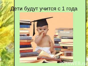 Дети будут учится с 1 года