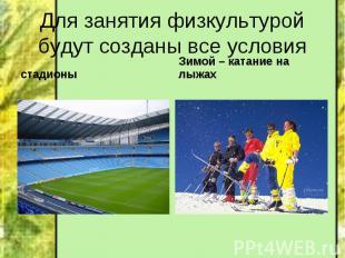 Для занятия физкультурой будут созданы все условия стадионыЗимой – катание на лы