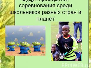 Будут проводится соревнования среди школьников разных стран и планет