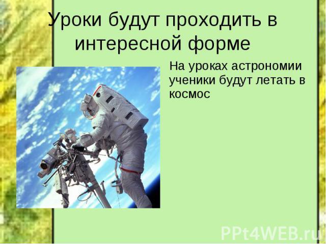 Уроки будут проходить в интересной форме На уроках астрономии ученики будут летать в космос