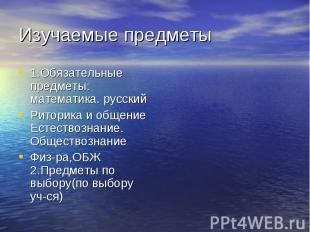 Изучаемые предметы 1.Обязательные предметы: математика. русскийРиторика и общени