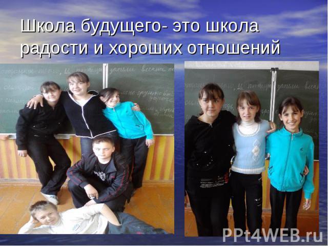 Школа будущего- это школа радости и хороших отношений