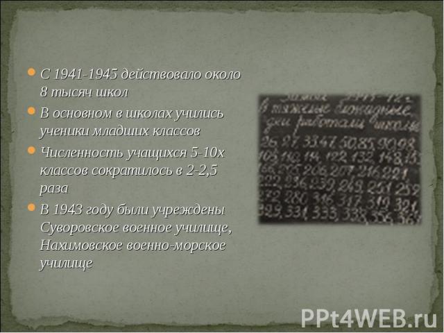 C 1941-1945 действовало около 8 тысяч школВ основном в школах учились ученики младших классов Численность учащихся 5-10х классов сократилось в 2-2,5 разаВ 1943 году были учреждены Суворовское военное училище, Нахимовское военно-морское училище