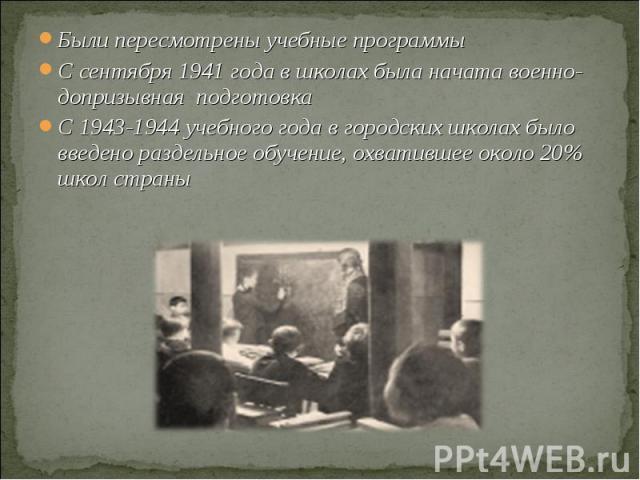Были пересмотрены учебные программыС сентября 1941 года в школах была начата военно- допризывная подготовкаС 1943-1944 учебного года в городских школах было введено раздельное обучение, охватившее около 20% школ страны