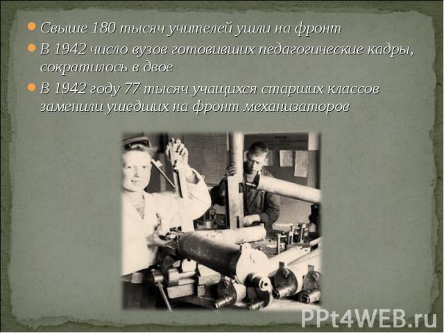 Свыше 180 тысяч учителей ушли на фронтВ 1942 число вузов готовивших педагогические кадры, сократилось в двоеВ 1942 году 77 тысяч учащихся старших классов заменили ушедших на фронт механизаторов