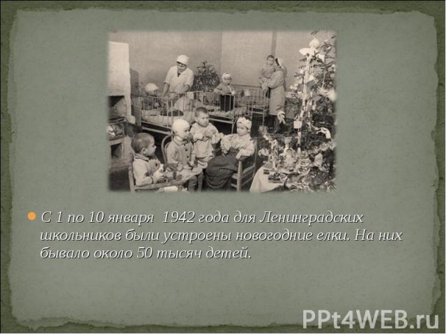 С 1 по 10 января 1942 года для Ленинградских школьников были устроены новогодние елки. На них бывало около 50 тысяч детей.