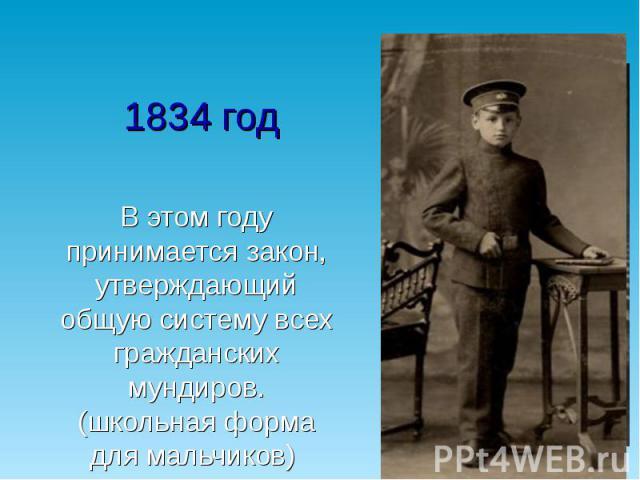 1834 год В этом году принимается закон, утверждающий общую систему всех гражданских мундиров. (школьная форма для мальчиков)