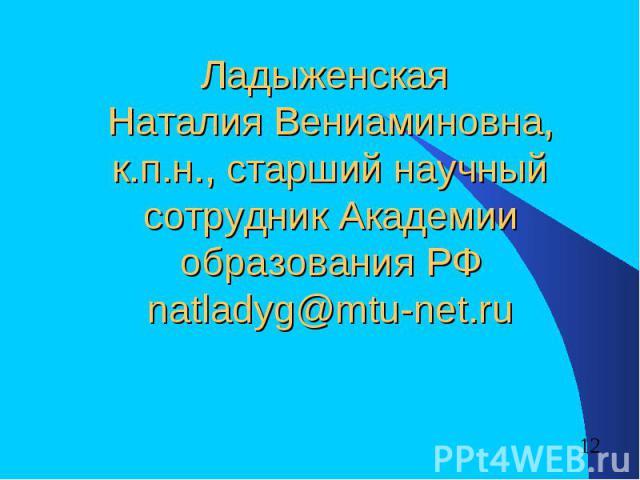 Ладыженская Наталия Вениаминовна, к.п.н., старший научный сотрудник Академии образования РФnatladyg@mtu-net.ru
