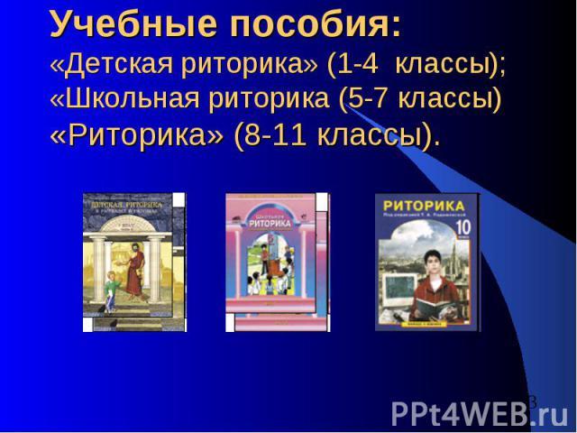 Учебные пособия:«Детская риторика» (1-4 классы);«Школьная риторика (5-7 классы)«Риторика» (8-11 классы).